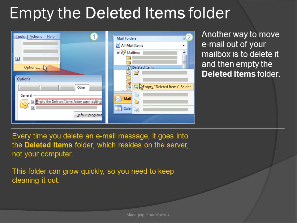 Empty the Deleted Items folder Managing Your Mailbox Another way to move  out of your mailbox is to delete it and then empty the Deleted Items folder.