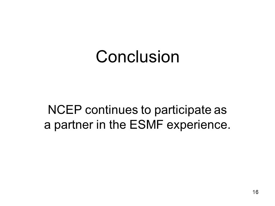 16 Conclusion NCEP continues to participate as a partner in the ESMF experience.