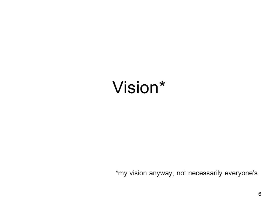 6 Vision* *my vision anyway, not necessarily everyone's