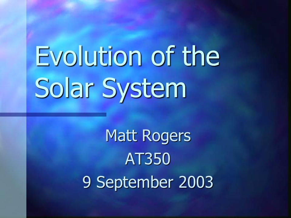 Evolution of the Solar System Matt Rogers AT350 9 September 2003