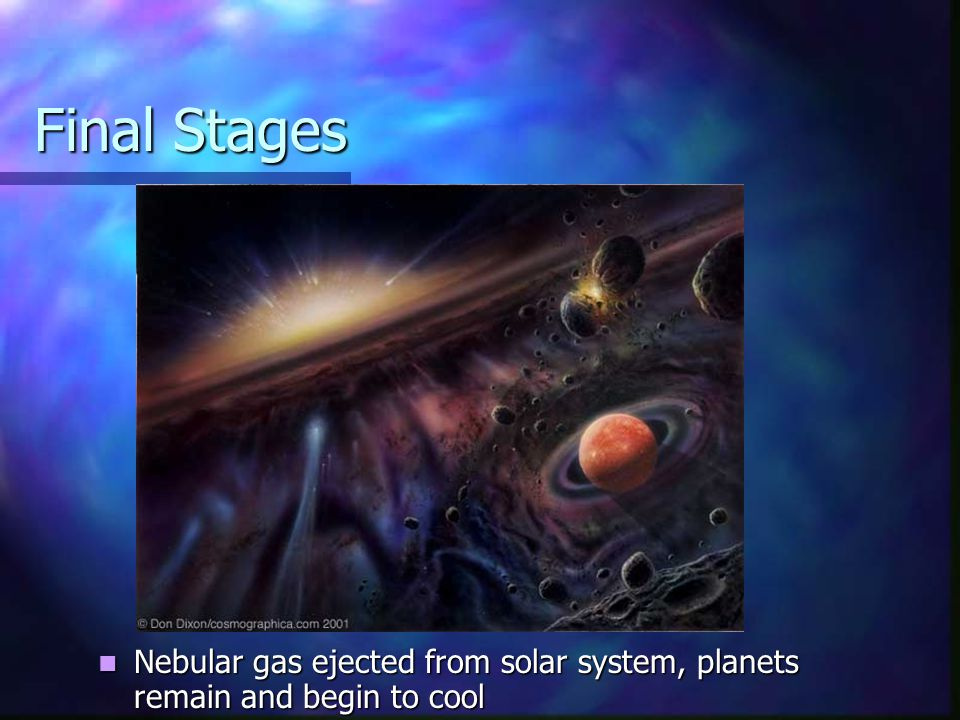 Final Stages Nebular gas ejected from solar system, planets remain and begin to cool