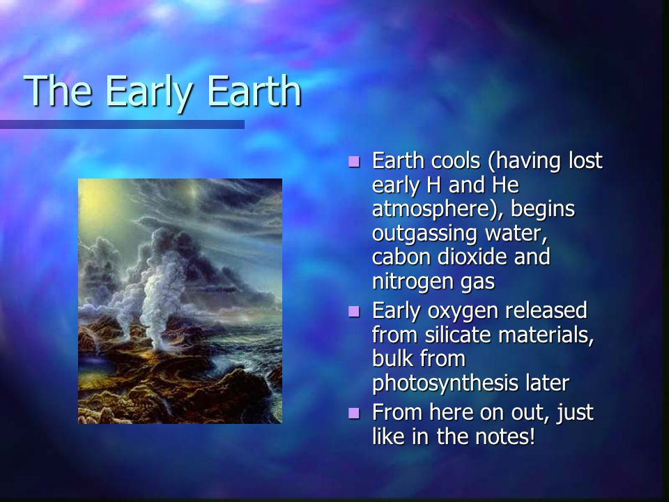The Early Earth Earth cools (having lost early H and He atmosphere), begins outgassing water, cabon dioxide and nitrogen gas Early oxygen released from silicate materials, bulk from photosynthesis later From here on out, just like in the notes!