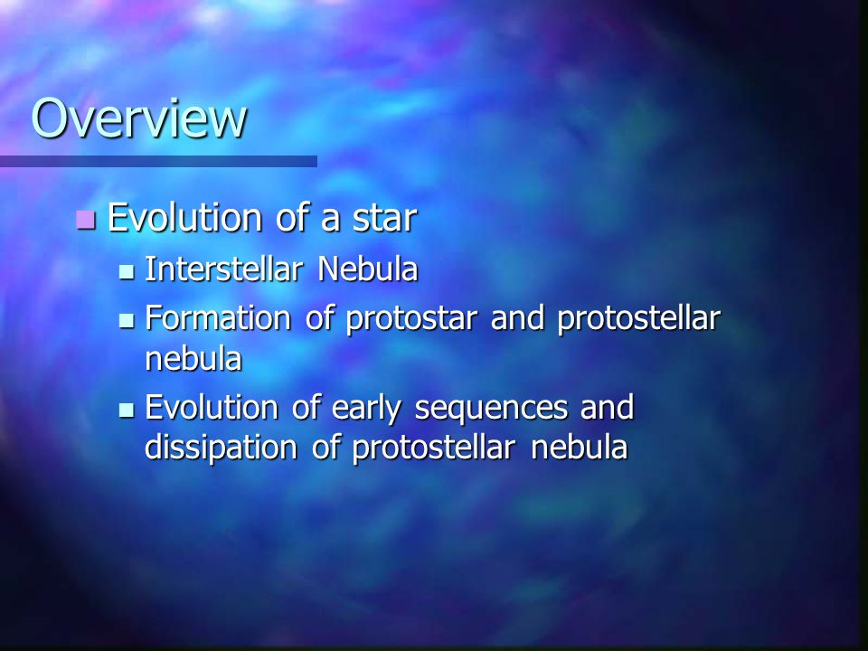 Overview Evolution of a star Evolution of a star Interstellar Nebula Interstellar Nebula Formation of protostar and protostellar nebula Formation of protostar and protostellar nebula Evolution of early sequences and dissipation of protostellar nebula Evolution of early sequences and dissipation of protostellar nebula