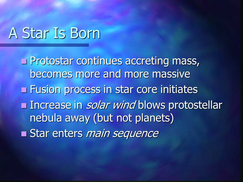A Star Is Born Protostar continues accreting mass, becomes more and more massive Protostar continues accreting mass, becomes more and more massive Fusion process in star core initiates Fusion process in star core initiates Increase in solar wind blows protostellar nebula away (but not planets) Increase in solar wind blows protostellar nebula away (but not planets) Star enters main sequence Star enters main sequence