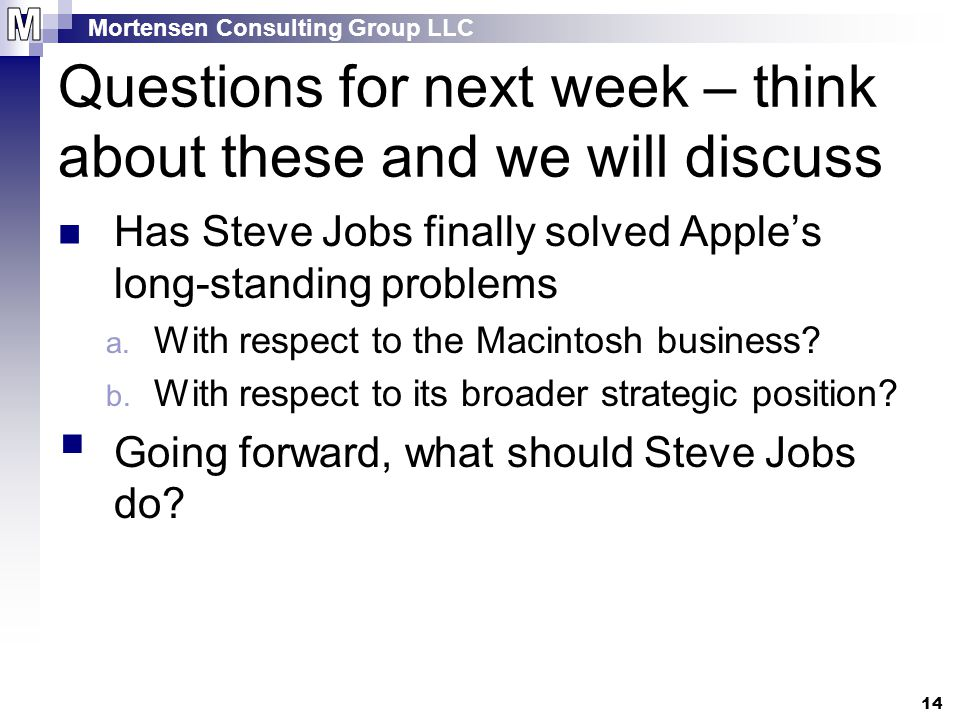 Mortensen Consulting Group LLC 14 Questions for next week – think about these and we will discuss Has Steve Jobs finally solved Apple's long-standing problems a.