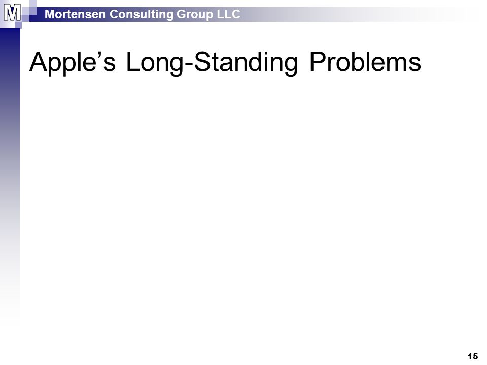 Mortensen Consulting Group LLC 15 Apple's Long-Standing Problems