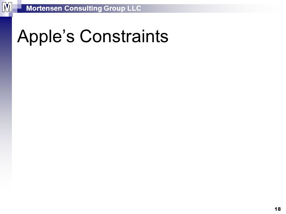 Mortensen Consulting Group LLC 18 Apple's Constraints