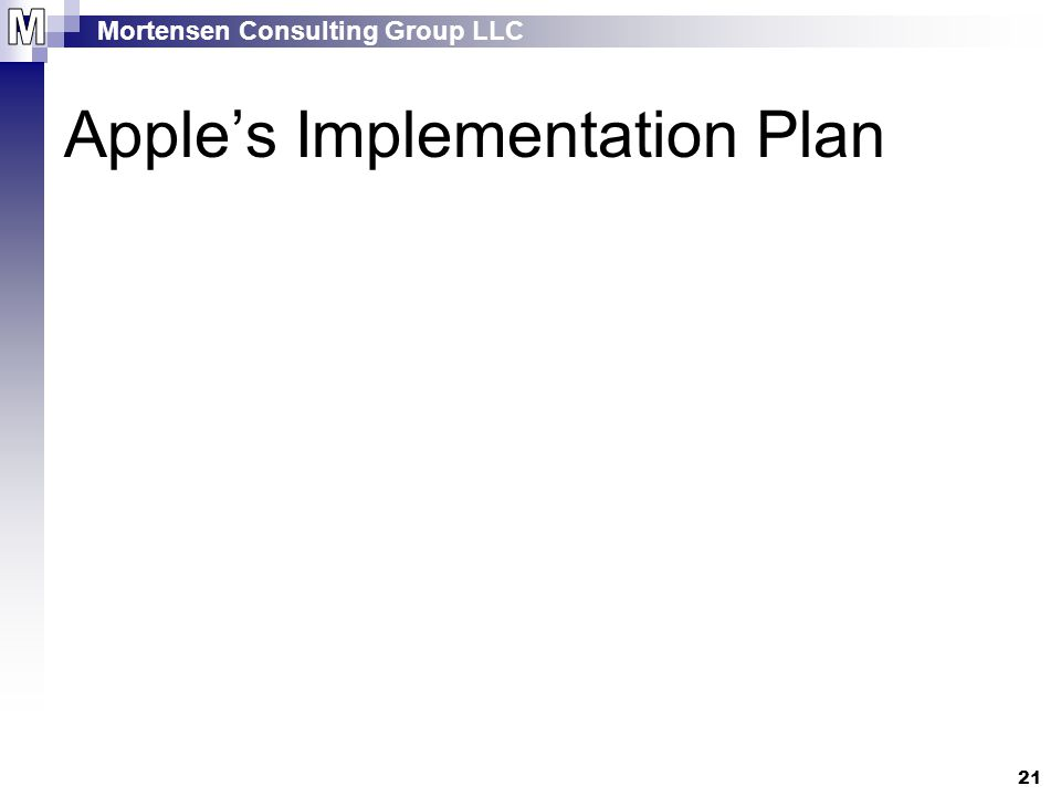 Mortensen Consulting Group LLC 21 Apple's Implementation Plan