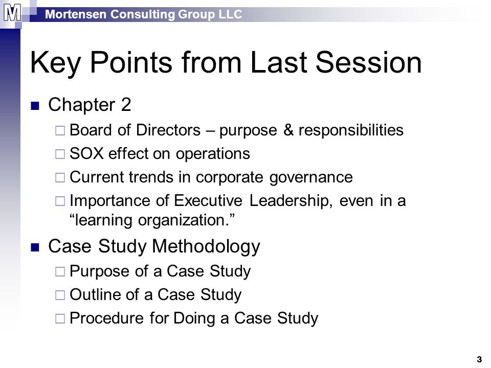 Mortensen Consulting Group LLC 3 Key Points from Last Session Chapter 2  Board of Directors – purpose & responsibilities  SOX effect on operations  Current trends in corporate governance  Importance of Executive Leadership, even in a learning organization. Case Study Methodology  Purpose of a Case Study  Outline of a Case Study  Procedure for Doing a Case Study
