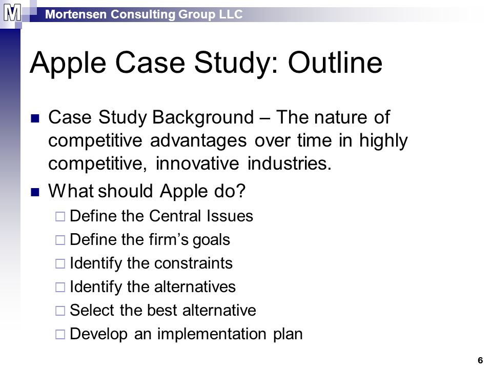 Mortensen Consulting Group LLC 6 Apple Case Study: Outline Case Study Background – The nature of competitive advantages over time in highly competitive, innovative industries.