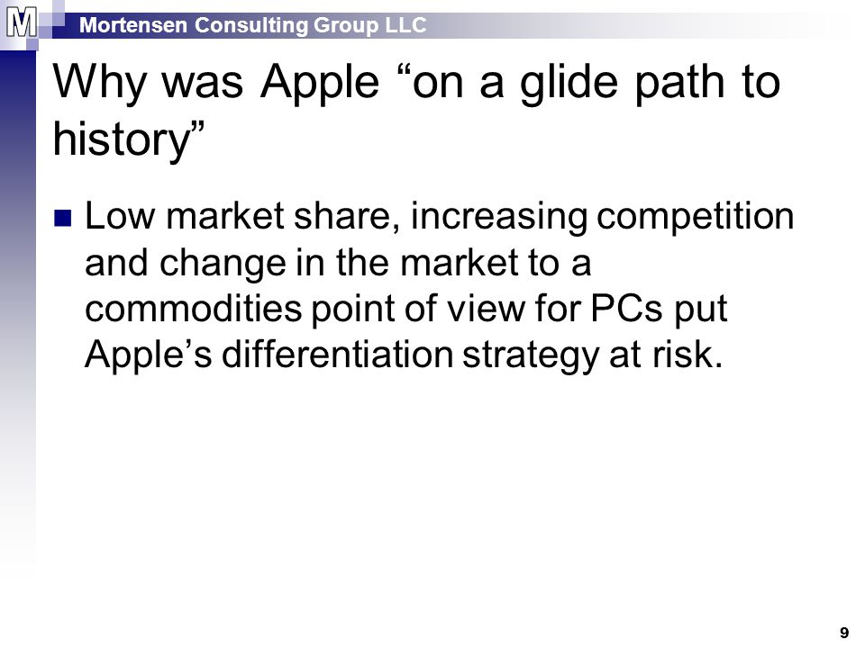 Mortensen Consulting Group LLC 9 Why was Apple on a glide path to history Low market share, increasing competition and change in the market to a commodities point of view for PCs put Apple's differentiation strategy at risk.
