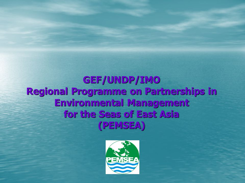 GEF/UNDP/IMO Regional Programme on Partnerships in Environmental Management for the Seas of East Asia (PEMSEA)