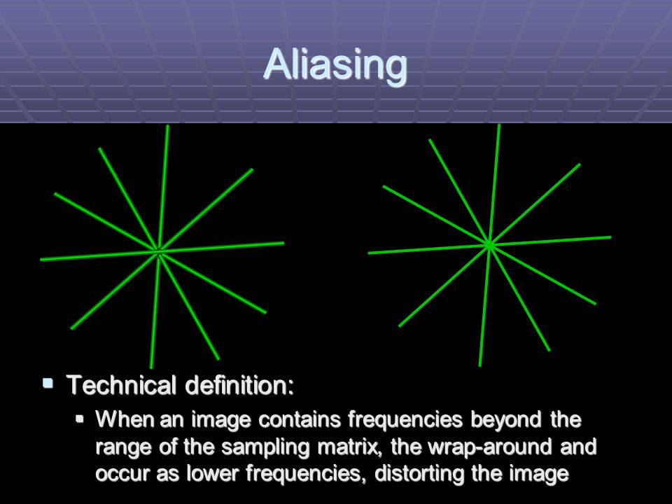 Aliasing  Technical definition:  When an image contains frequencies beyond the range of the sampling matrix, the wrap-around and occur as lower frequencies, distorting the image