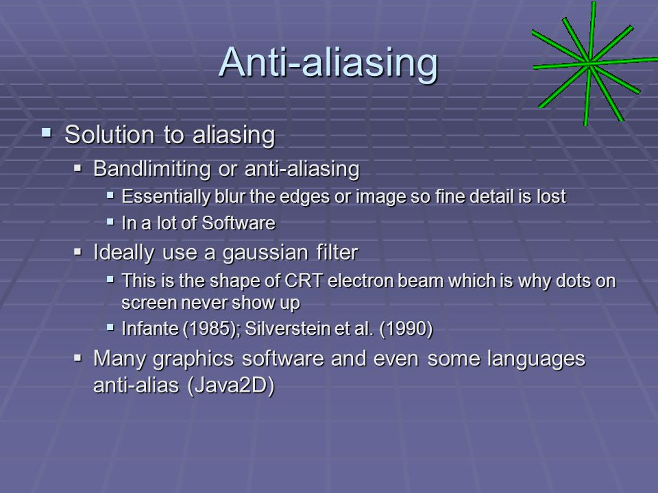 Anti-aliasing  Solution to aliasing  Bandlimiting or anti-aliasing  Essentially blur the edges or image so fine detail is lost  In a lot of Software  Ideally use a gaussian filter  This is the shape of CRT electron beam which is why dots on screen never show up  Infante (1985); Silverstein et al.