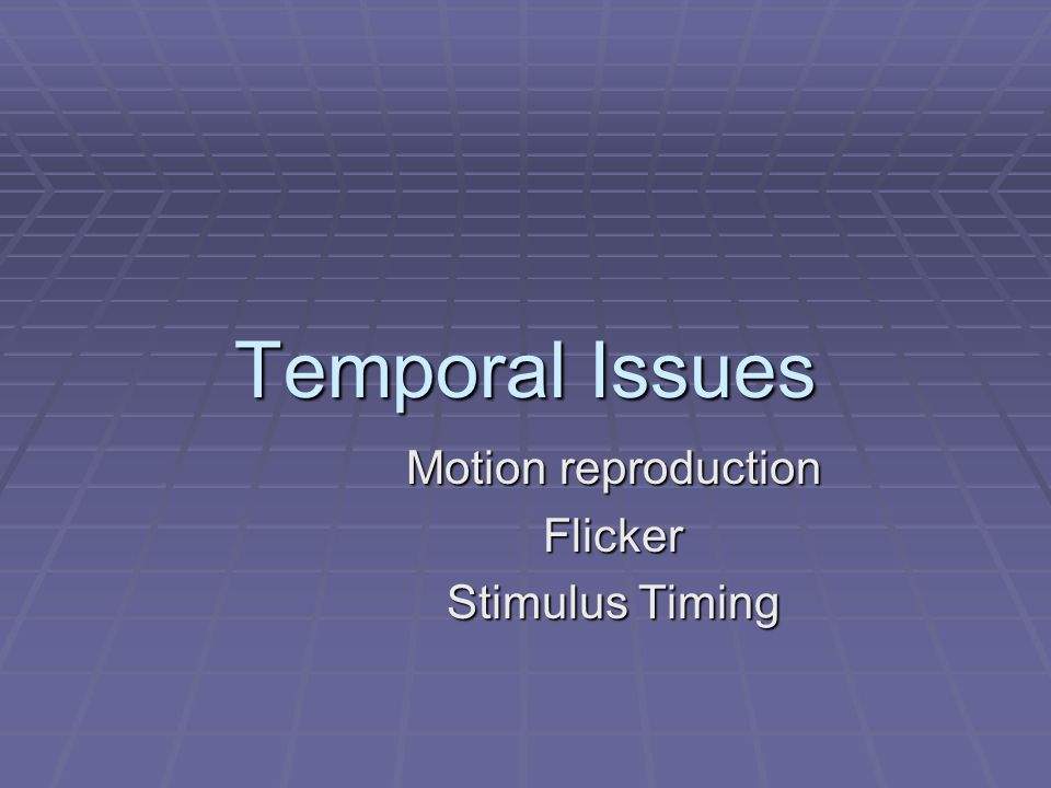 Temporal Issues Motion reproduction Flicker Stimulus Timing