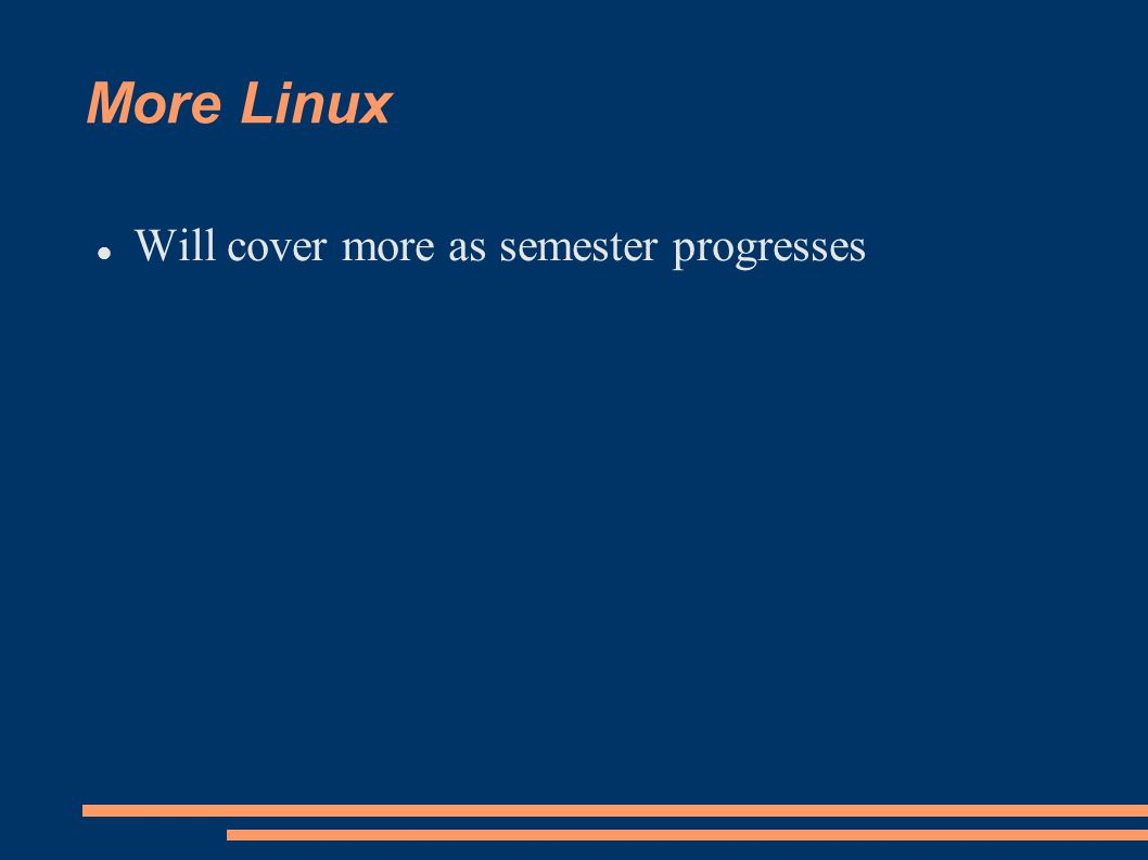 More Linux Will cover more as semester progresses
