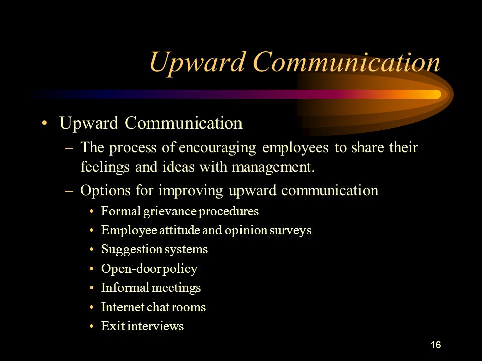 16 Upward Communication –The process of encouraging employees to share their feelings and ideas with management.