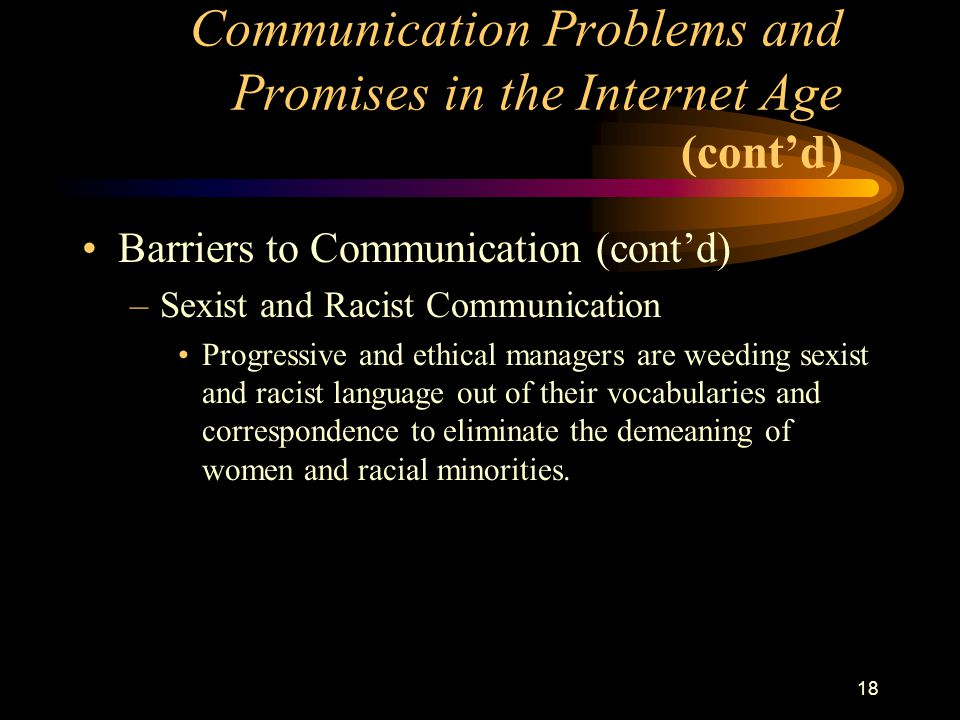 18 Barriers to Communication (cont'd) –Sexist and Racist Communication Progressive and ethical managers are weeding sexist and racist language out of their vocabularies and correspondence to eliminate the demeaning of women and racial minorities.