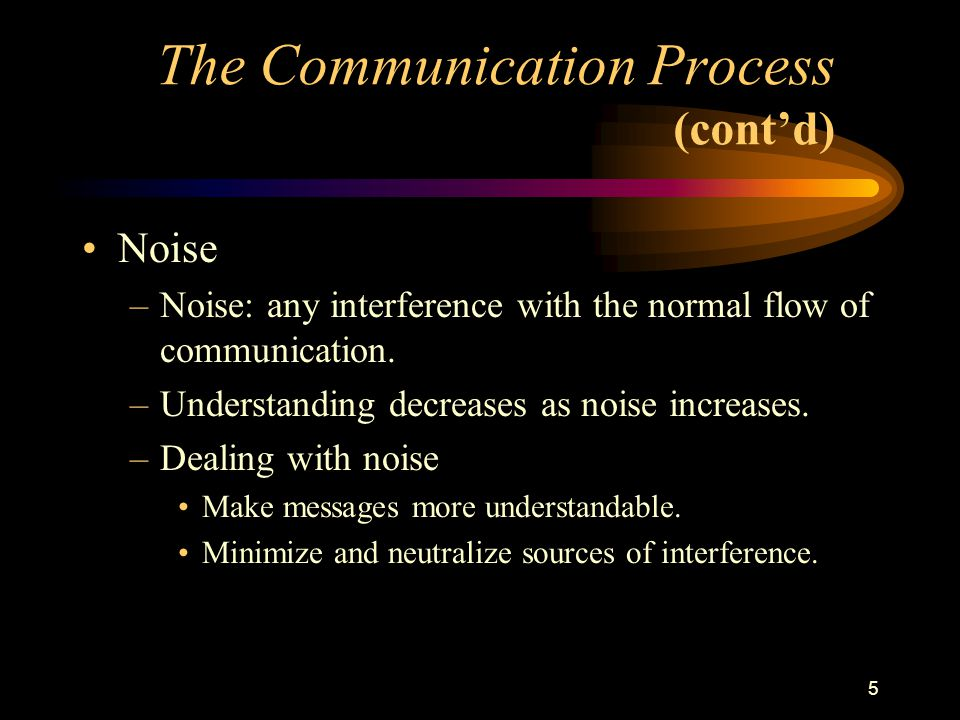 5 Noise –Noise: any interference with the normal flow of communication.