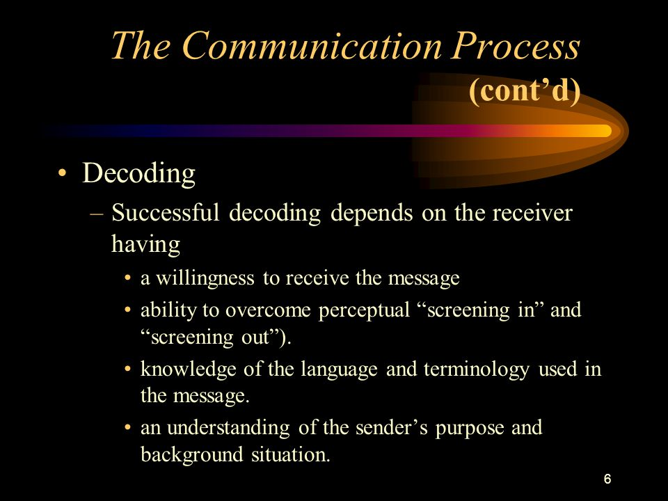 6 Decoding –Successful decoding depends on the receiver having a willingness to receive the message ability to overcome perceptual screening in and screening out ).