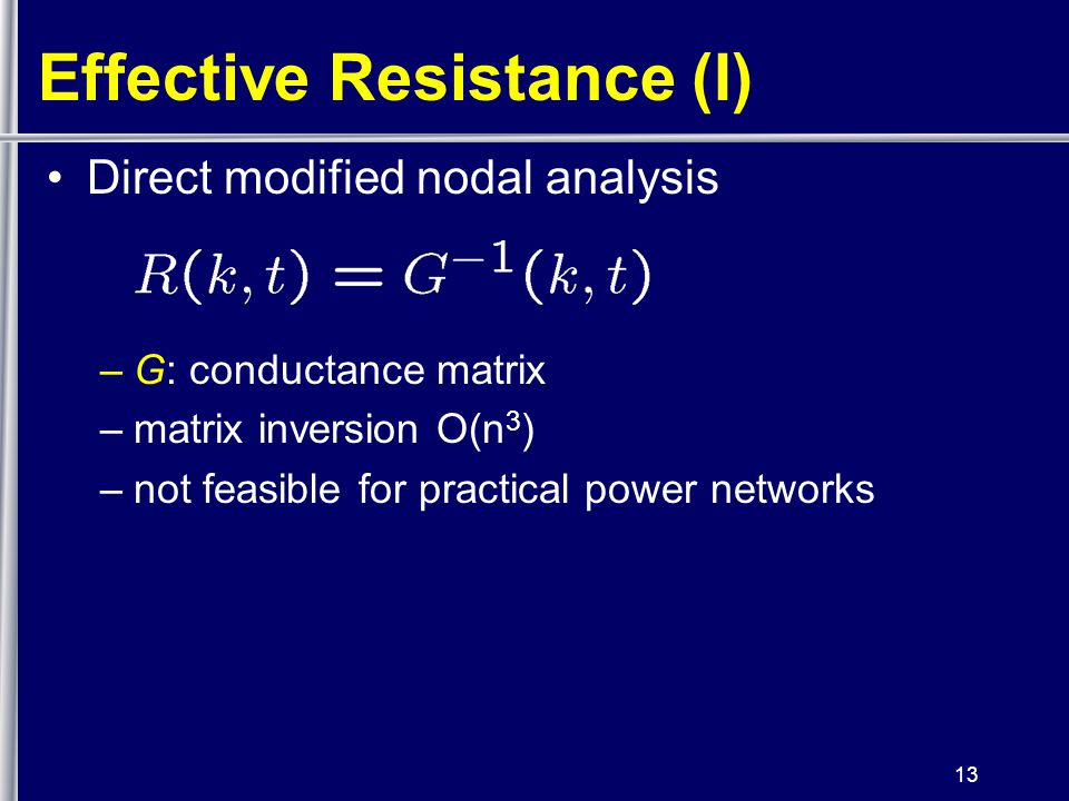 13 Effective Resistance (I) Direct modified nodal analysis –G: conductance matrix –matrix inversion O(n 3 ) –not feasible for practical power networks