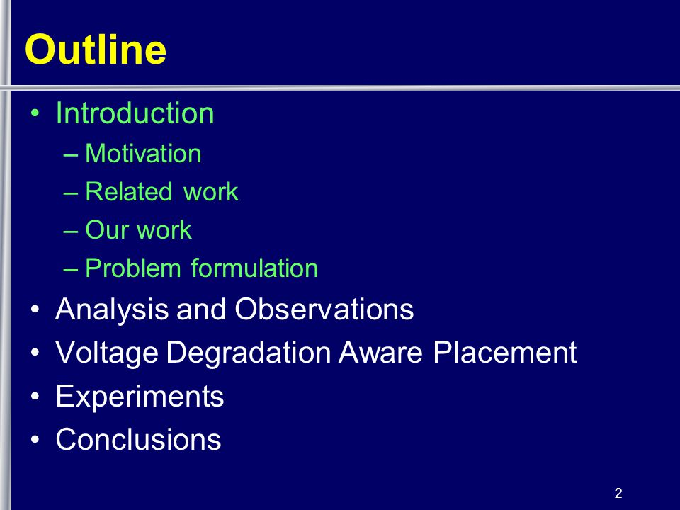 2 Outline Introduction –Motivation –Related work –Our work –Problem formulation Analysis and Observations Voltage Degradation Aware Placement Experiments Conclusions