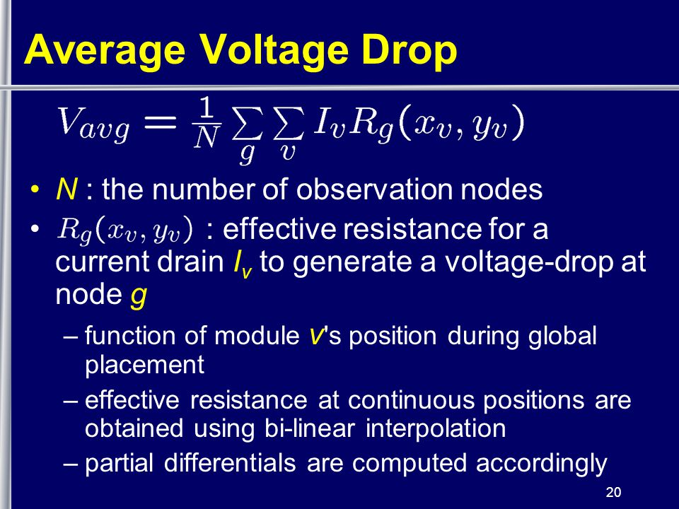 20 Average Voltage Drop N : the number of observation nodes : effective resistance for a current drain I v to generate a voltage-drop at node g –function of module v s position during global placement –effective resistance at continuous positions are obtained using bi-linear interpolation –partial differentials are computed accordingly