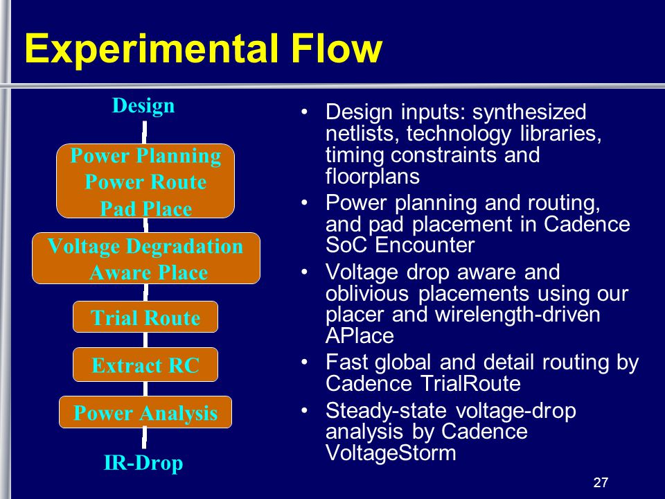 27 Experimental Flow Design inputs: synthesized netlists, technology libraries, timing constraints and floorplans Power planning and routing, and pad placement in Cadence SoC Encounter Voltage drop aware and oblivious placements using our placer and wirelength-driven APlace Fast global and detail routing by Cadence TrialRoute Steady-state voltage-drop analysis by Cadence VoltageStorm IR-Drop Design