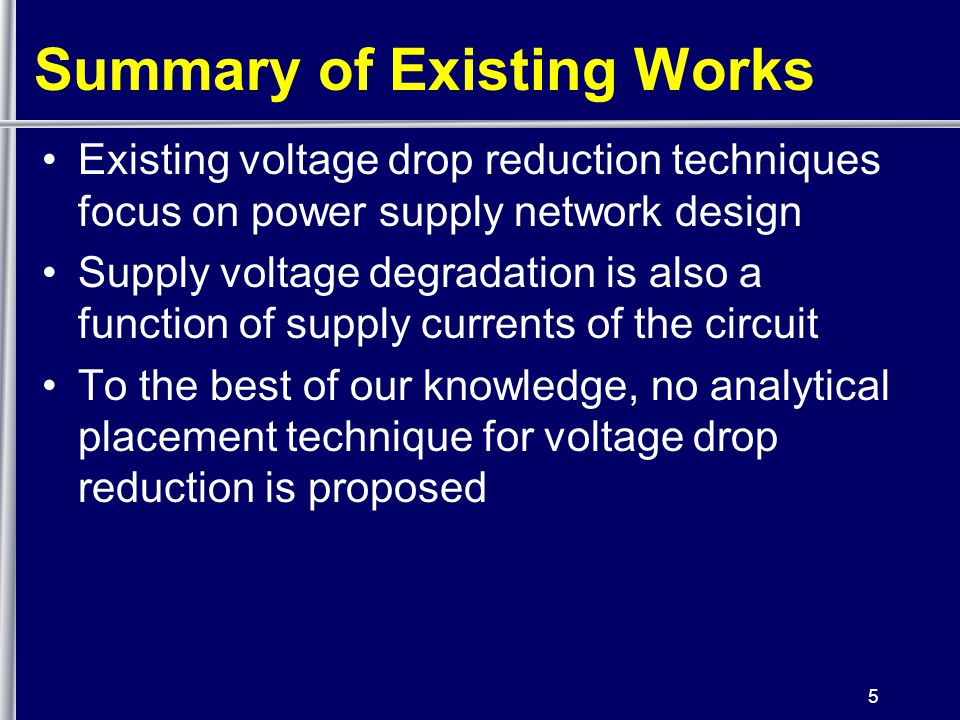 5 Summary of Existing Works Existing voltage drop reduction techniques focus on power supply network design Supply voltage degradation is also a function of supply currents of the circuit To the best of our knowledge, no analytical placement technique for voltage drop reduction is proposed