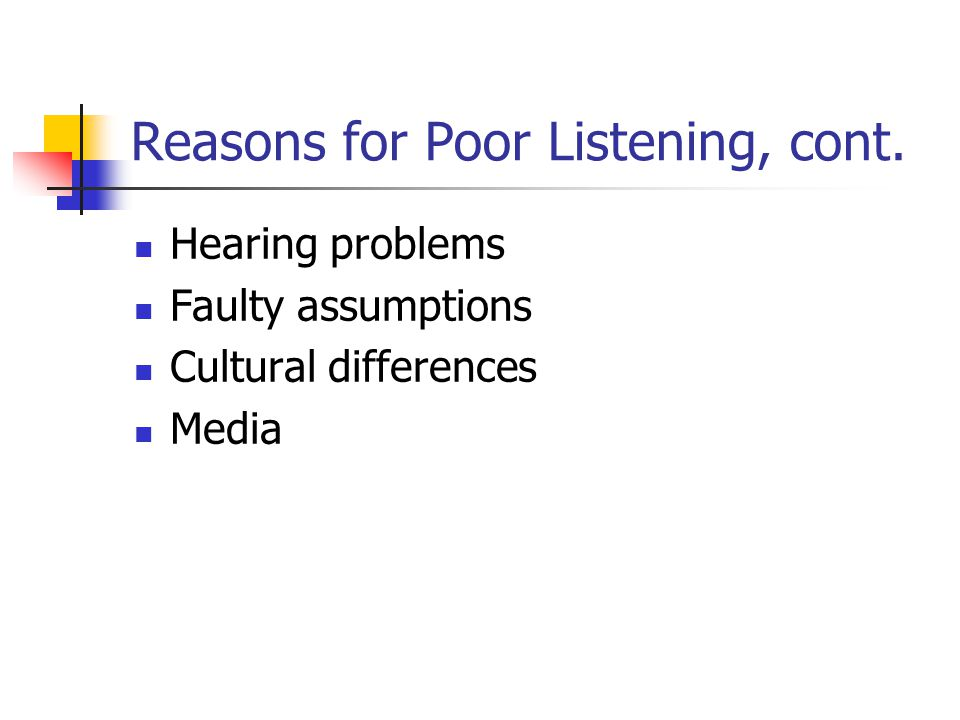Reasons for Poor Listening, cont. Hearing problems Faulty assumptions Cultural differences Media