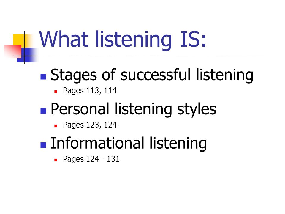 What listening IS: Stages of successful listening Pages 113, 114 Personal listening styles Pages 123, 124 Informational listening Pages 124 - 131