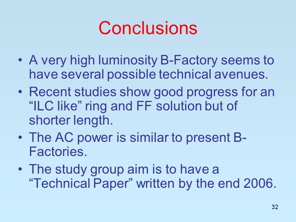32 Conclusions A very high luminosity B-Factory seems to have several possible technical avenues.