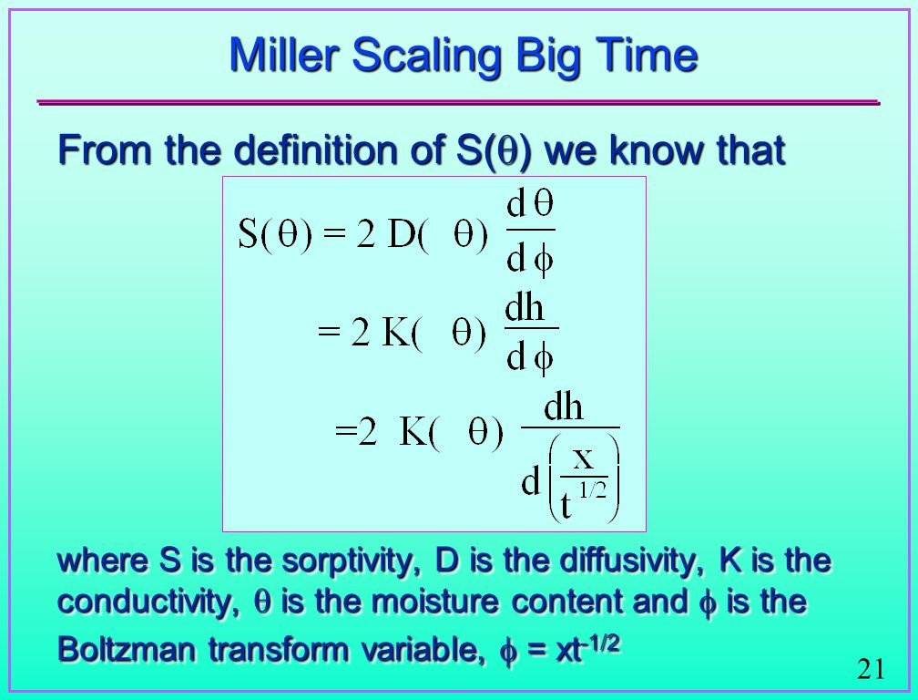 21 Miller Scaling Big Time From the definition of S(  ) we know that where S is the sorptivity, D is the diffusivity, K is the conductivity,  is the moisture content and  is the Boltzman transform variable,  = xt -1/2 From the definition of S(  ) we know that where S is the sorptivity, D is the diffusivity, K is the conductivity,  is the moisture content and  is the Boltzman transform variable,  = xt -1/2