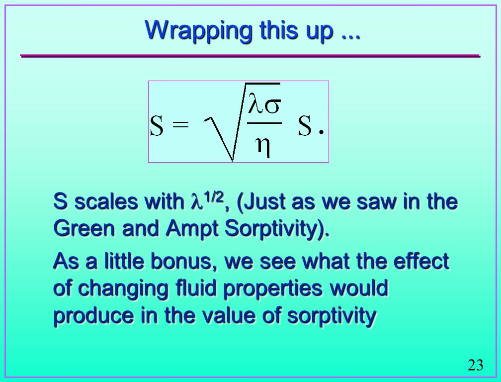 23 Wrapping this up... S scales with 1/2, (Just as we saw in the Green and Ampt Sorptivity).
