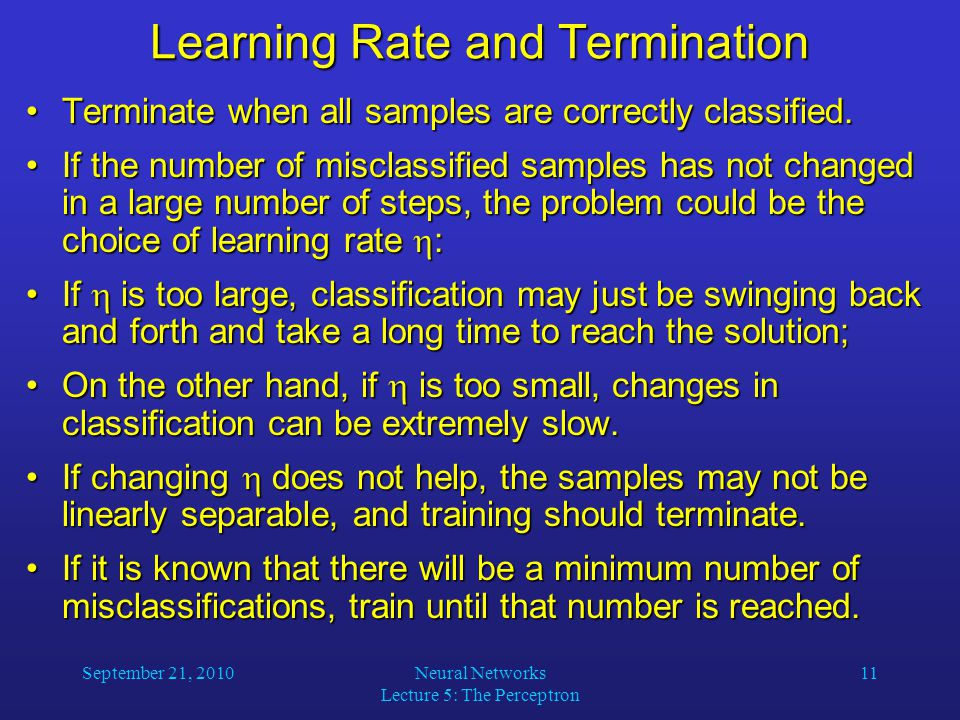 September 21, 2010Neural Networks Lecture 5: The Perceptron 11 Learning Rate and Termination Terminate when all samples are correctly classified.Terminate when all samples are correctly classified.
