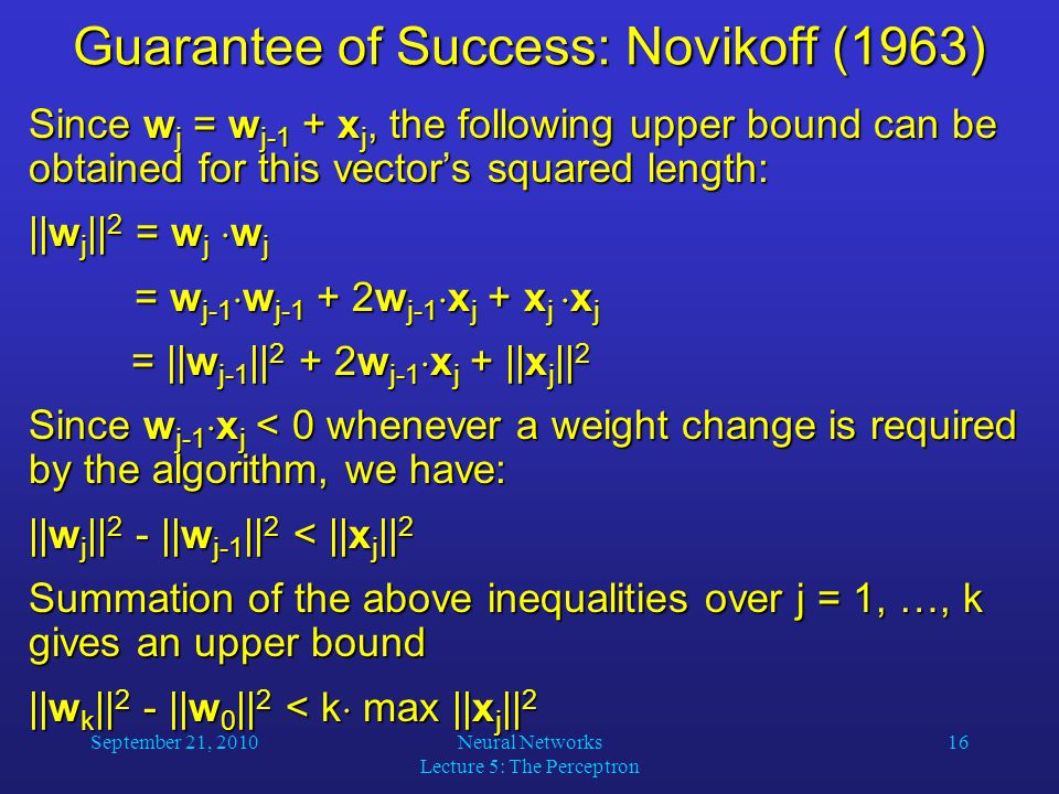September 21, 2010Neural Networks Lecture 5: The Perceptron 16 Guarantee of Success: Novikoff (1963) Since w j = w j-1 + x j, the following upper bound can be obtained for this vector's squared length: ||w j || 2 = w j  w j = w j-1  w j-1 + 2w j-1  x j + x j  x j = w j-1  w j-1 + 2w j-1  x j + x j  x j = ||w j-1 || 2 + 2w j-1  x j + ||x j || 2 = ||w j-1 || 2 + 2w j-1  x j + ||x j || 2 Since w j-1  x j < 0 whenever a weight change is required by the algorithm, we have: ||w j || 2 - ||w j-1 || 2 < ||x j || 2 Summation of the above inequalities over j = 1, …, k gives an upper bound ||w k || 2 - ||w 0 || 2 < k  max ||x j || 2