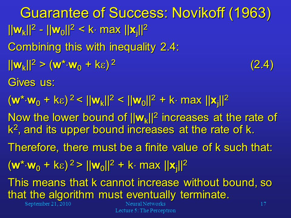 September 21, 2010Neural Networks Lecture 5: The Perceptron 17 Guarantee of Success: Novikoff (1963) ||w k || 2 - ||w 0 || 2 < k  max ||x j || 2 Combining this with inequality 2.4: ||w k || 2 > (w*  w 0 + k  ) 2 (2.4) Gives us: (w*  w 0 + k  ) 2 < ||w k || 2 < ||w 0 || 2 + k  max ||x j || 2 Now the lower bound of ||w k || 2 increases at the rate of k 2, and its upper bound increases at the rate of k.