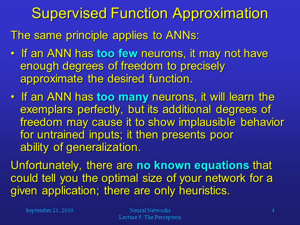 September 21, 2010Neural Networks Lecture 5: The Perceptron 4 Supervised Function Approximation The same principle applies to ANNs: If an ANN has too few neurons, it may not have enough degrees of freedom to precisely approximate the desired function.