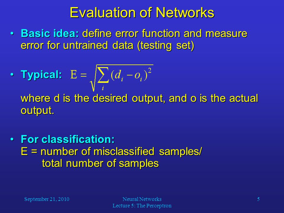 September 21, 2010Neural Networks Lecture 5: The Perceptron 5 Evaluation of Networks Basic idea: define error function and measure error for untrained data (testing set)Basic idea: define error function and measure error for untrained data (testing set) Typical: where d is the desired output, and o is the actual output.Typical: where d is the desired output, and o is the actual output.