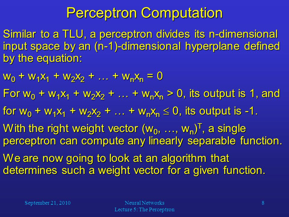 September 21, 2010Neural Networks Lecture 5: The Perceptron 8 Perceptron Computation Similar to a TLU, a perceptron divides its n-dimensional input space by an (n-1)-dimensional hyperplane defined by the equation: w 0 + w 1 x 1 + w 2 x 2 + … + w n x n = 0 For w 0 + w 1 x 1 + w 2 x 2 + … + w n x n > 0, its output is 1, and for w 0 + w 1 x 1 + w 2 x 2 + … + w n x n  0, its output is -1.