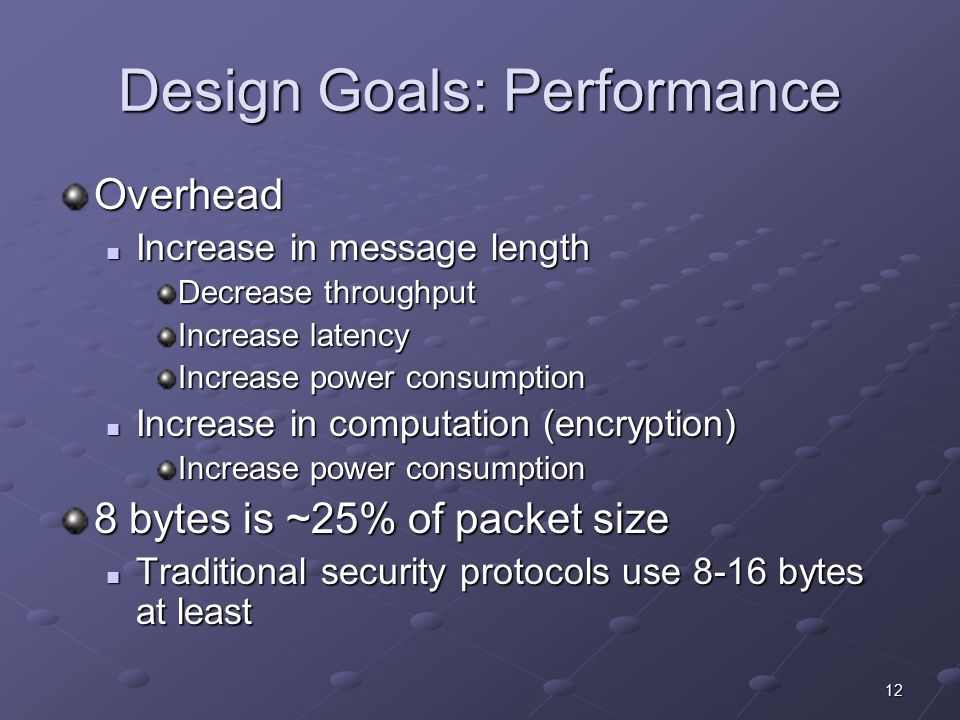 12 Design Goals: Performance Overhead Increase in message length Increase in message length Decrease throughput Increase latency Increase power consumption Increase in computation (encryption) Increase in computation (encryption) Increase power consumption 8 bytes is ~25% of packet size Traditional security protocols use 8-16 bytes at least Traditional security protocols use 8-16 bytes at least