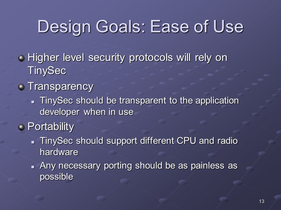 13 Design Goals: Ease of Use Higher level security protocols will rely on TinySec Transparency TinySec should be transparent to the application developer when in use TinySec should be transparent to the application developer when in usePortability TinySec should support different CPU and radio hardware TinySec should support different CPU and radio hardware Any necessary porting should be as painless as possible Any necessary porting should be as painless as possible