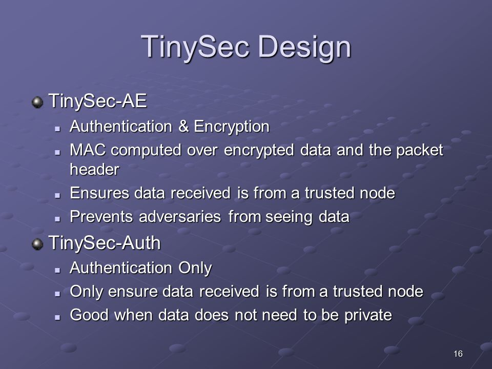 16 TinySec Design TinySec-AE Authentication & Encryption Authentication & Encryption MAC computed over encrypted data and the packet header MAC computed over encrypted data and the packet header Ensures data received is from a trusted node Ensures data received is from a trusted node Prevents adversaries from seeing data Prevents adversaries from seeing dataTinySec-Auth Authentication Only Authentication Only Only ensure data received is from a trusted node Only ensure data received is from a trusted node Good when data does not need to be private Good when data does not need to be private