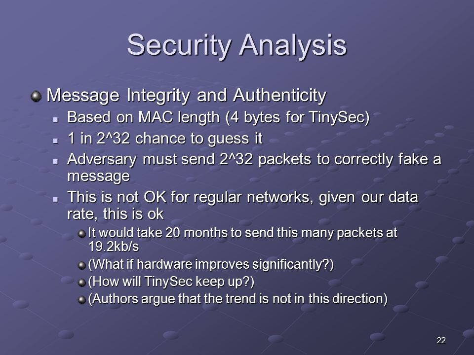 22 Security Analysis Message Integrity and Authenticity Based on MAC length (4 bytes for TinySec) Based on MAC length (4 bytes for TinySec) 1 in 2^32 chance to guess it 1 in 2^32 chance to guess it Adversary must send 2^32 packets to correctly fake a message Adversary must send 2^32 packets to correctly fake a message This is not OK for regular networks, given our data rate, this is ok This is not OK for regular networks, given our data rate, this is ok It would take 20 months to send this many packets at 19.2kb/s (What if hardware improves significantly ) (How will TinySec keep up ) (Authors argue that the trend is not in this direction)