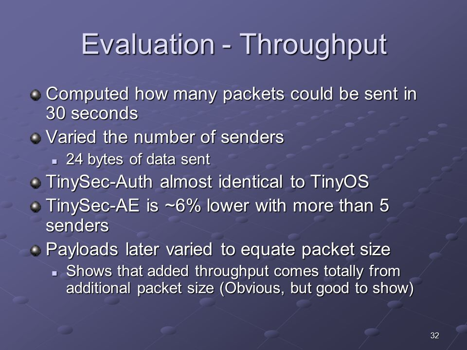 32 Evaluation - Throughput Computed how many packets could be sent in 30 seconds Varied the number of senders 24 bytes of data sent 24 bytes of data sent TinySec-Auth almost identical to TinyOS TinySec-AE is ~6% lower with more than 5 senders Payloads later varied to equate packet size Shows that added throughput comes totally from additional packet size (Obvious, but good to show) Shows that added throughput comes totally from additional packet size (Obvious, but good to show)