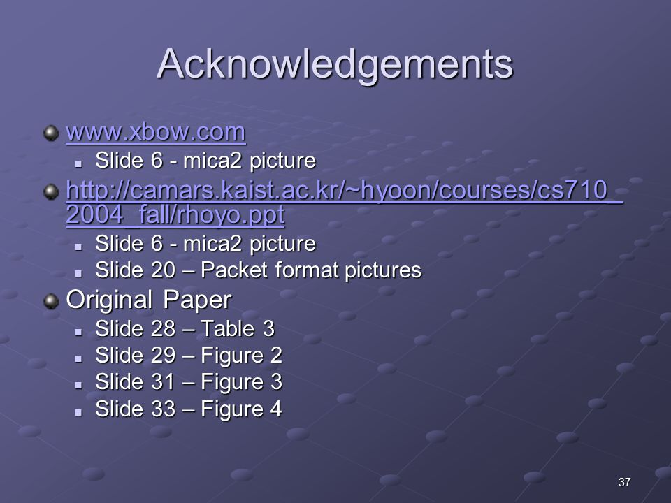 37 Acknowledgements www.xbow.com Slide 6 - mica2 picture Slide 6 - mica2 picture http://camars.kaist.ac.kr/~hyoon/courses/cs710_ 2004_fall/rhoyo.ppt http://camars.kaist.ac.kr/~hyoon/courses/cs710_ 2004_fall/rhoyo.ppt Slide 6 - mica2 picture Slide 6 - mica2 picture Slide 20 – Packet format pictures Slide 20 – Packet format pictures Original Paper Slide 28 – Table 3 Slide 28 – Table 3 Slide 29 – Figure 2 Slide 29 – Figure 2 Slide 31 – Figure 3 Slide 31 – Figure 3 Slide 33 – Figure 4 Slide 33 – Figure 4