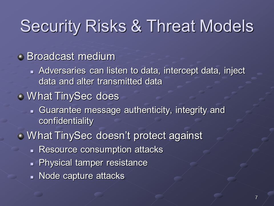 7 Security Risks & Threat Models Broadcast medium Adversaries can listen to data, intercept data, inject data and alter transmitted data Adversaries can listen to data, intercept data, inject data and alter transmitted data What TinySec does Guarantee message authenticity, integrity and confidentiality Guarantee message authenticity, integrity and confidentiality What TinySec doesn't protect against Resource consumption attacks Resource consumption attacks Physical tamper resistance Physical tamper resistance Node capture attacks Node capture attacks