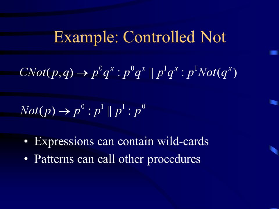 Example: Controlled Not Expressions can contain wild-cards Patterns can call other procedures