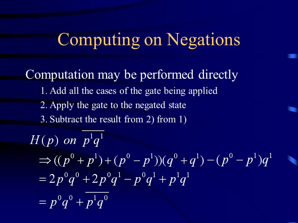Computing on Negations Computation may be performed directly 1.Add all the cases of the gate being applied 2.Apply the gate to the negated state 3.Subtract the result from 2) from 1)
