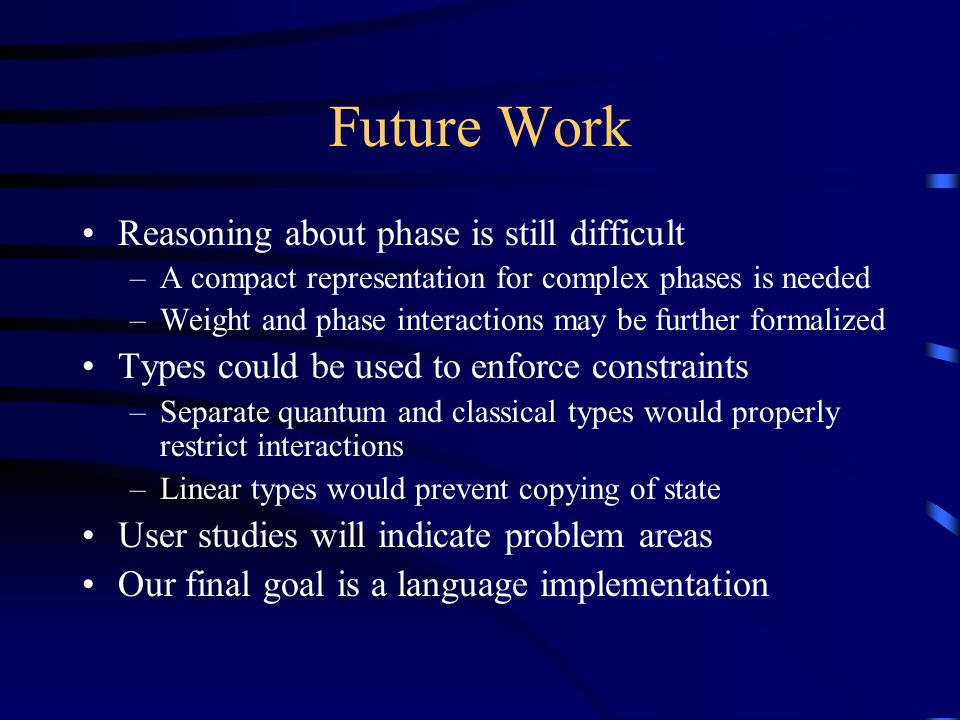Future Work Reasoning about phase is still difficult –A compact representation for complex phases is needed –Weight and phase interactions may be further formalized Types could be used to enforce constraints –Separate quantum and classical types would properly restrict interactions –Linear types would prevent copying of state User studies will indicate problem areas Our final goal is a language implementation